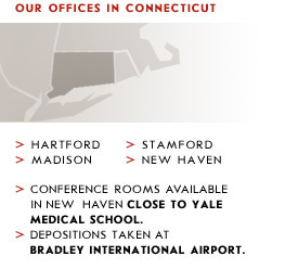 Offices in Connecticut: Hartford, Madison, Stamford, New Haven. Conference rooms available in New Haven close to Yale Medical School. Depositions taken at Bradley International Airport.